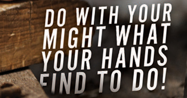 Do With Your Might What Your Hands Find To Do!